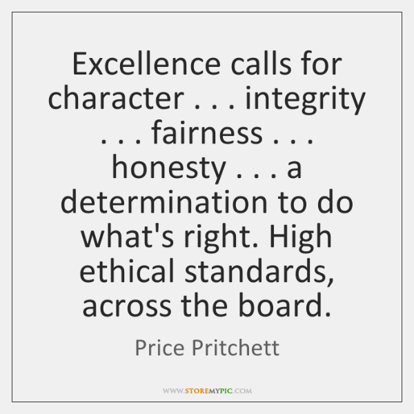 Excellence calls for character . . . integrity . . . fairness . . . honesty . . . a determination to