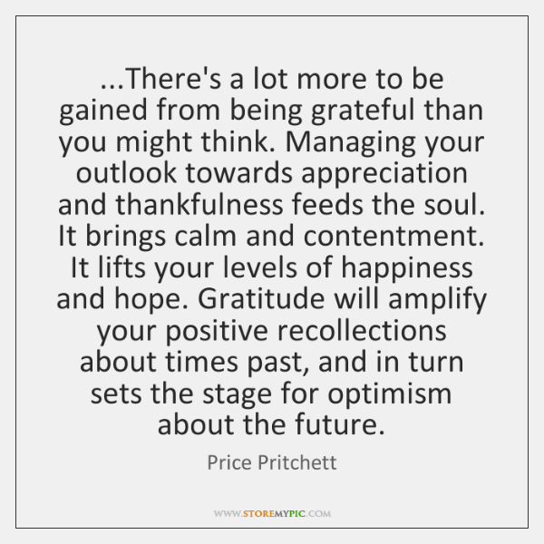 ...There's a lot more to be gained from being grateful than you ...