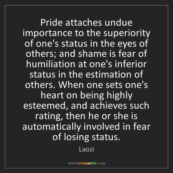 Laozi: Pride attaches undue importance to the superiority of...