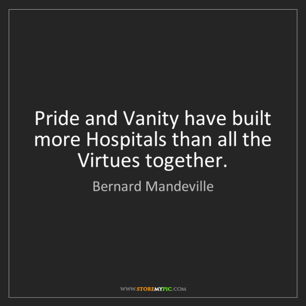 Bernard Mandeville: Pride and Vanity have built more Hospitals than all the...