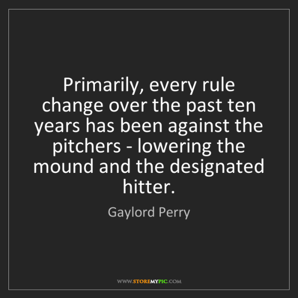 Gaylord Perry: Primarily, every rule change over the past ten years...