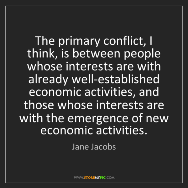 Jane Jacobs: The primary conflict, I think, is between people whose...