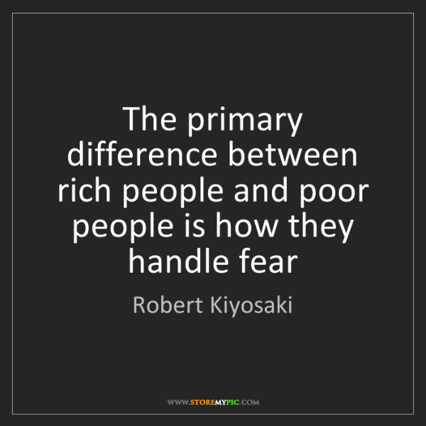Robert Kiyosaki: The primary difference between rich people and poor people...