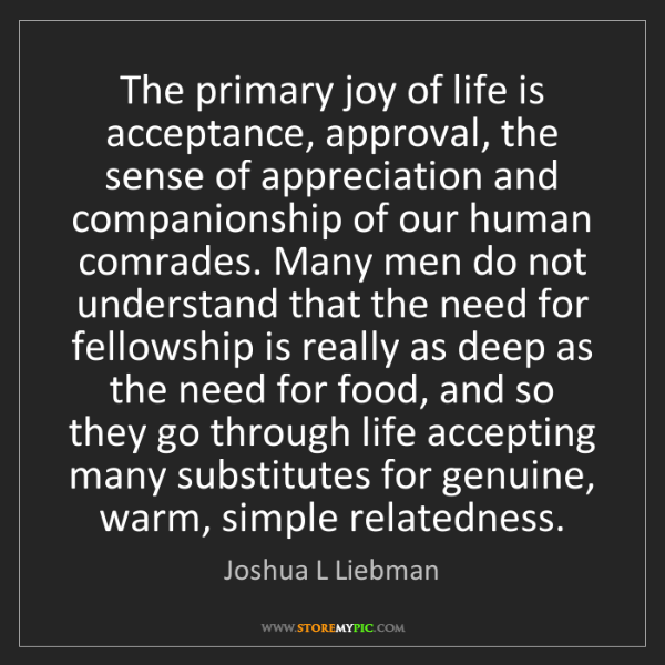 Joshua L Liebman: The primary joy of life is acceptance, approval, the...