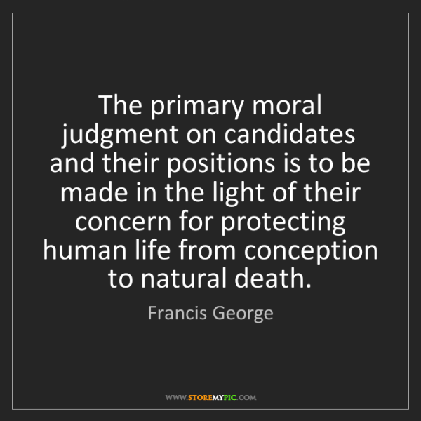 Francis George: The primary moral judgment on candidates and their positions...