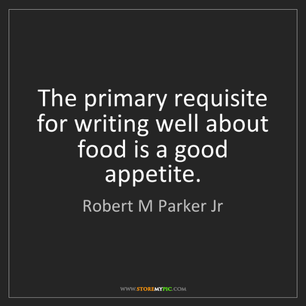 Robert M Parker Jr: The primary requisite for writing well about food is...