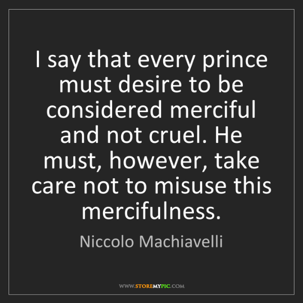 Niccolo Machiavelli: I say that every prince must desire to be considered...