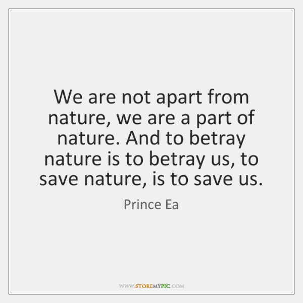 We are not apart from nature, we are a part of nature. ...