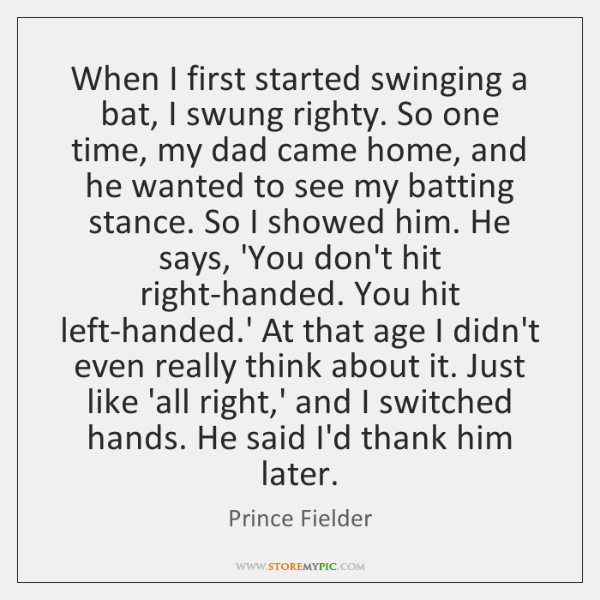 When I first started swinging a bat, I swung righty. So one ...