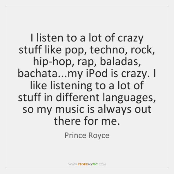 I listen to a lot of crazy stuff like pop, techno, rock, ...