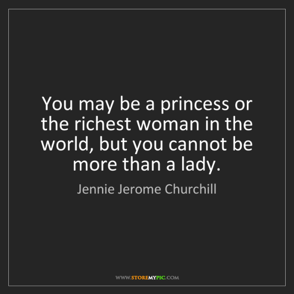 Jennie Jerome Churchill: You may be a princess or the richest woman in the world,...