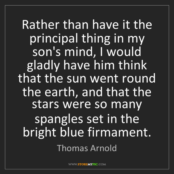 Thomas Arnold: Rather than have it the principal thing in my son's mind,...