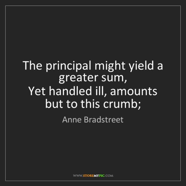Anne Bradstreet: The principal might yield a greater sum,   Yet handled...