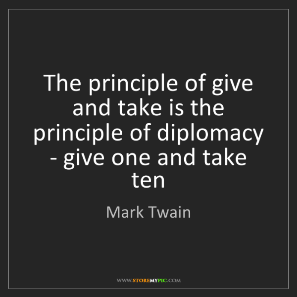 Mark Twain: The principle of give and take is the principle of diplomacy...