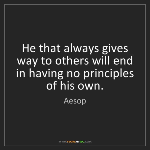 Aesop: He that always gives way to others will end in having...
