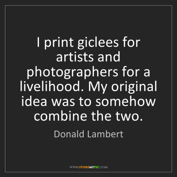 Donald Lambert: I print giclees for artists and photographers for a livelihood....