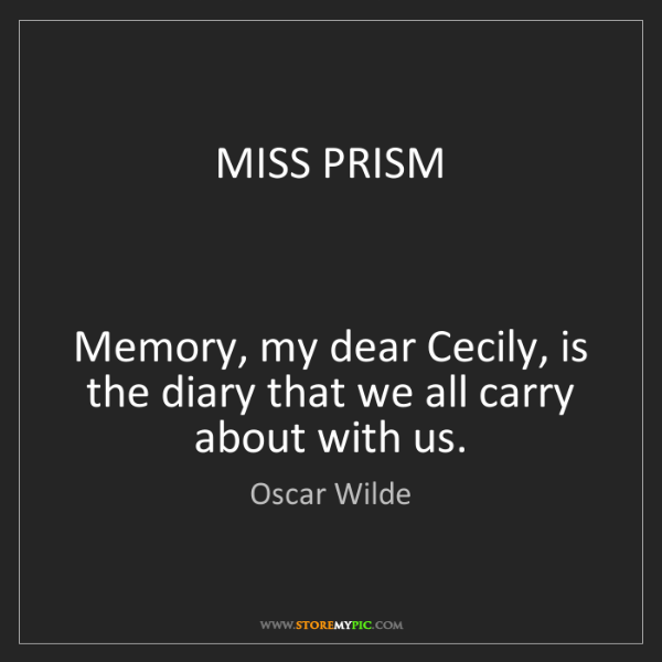 Oscar Wilde: MISS PRISM    Memory, my dear Cecily, is the diary that...