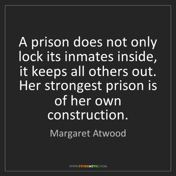 Margaret Atwood: A prison does not only lock its inmates inside, it keeps...