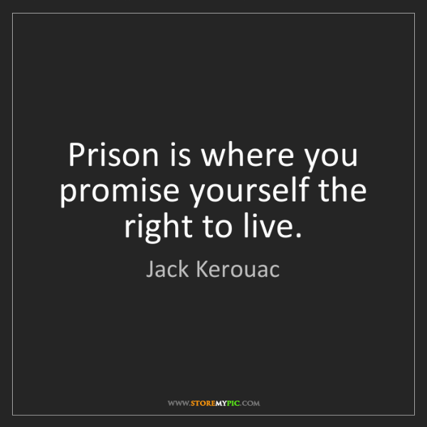 Jack Kerouac: Prison is where you promise yourself the right to live.
