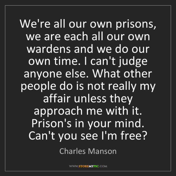 Charles Manson: We're all our own prisons, we are each all our own wardens...