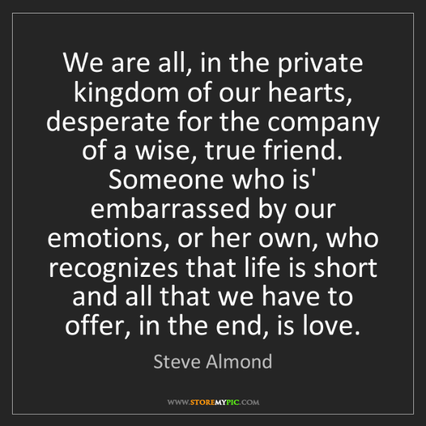 Steve Almond: We are all, in the private kingdom of our hearts, desperate...