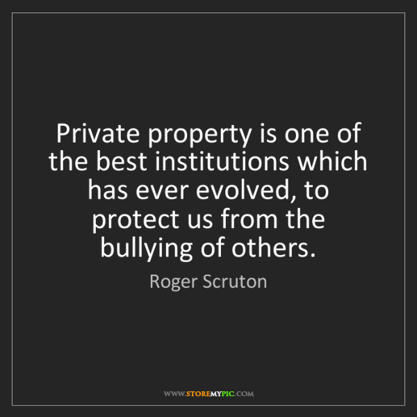 Roger Scruton: Private property is one of the best institutions which...
