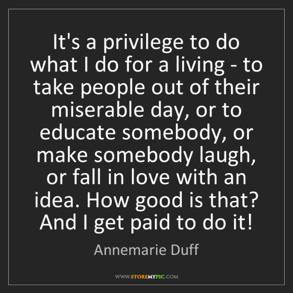Annemarie Duff: It's a privilege to do what I do for a living - to take...