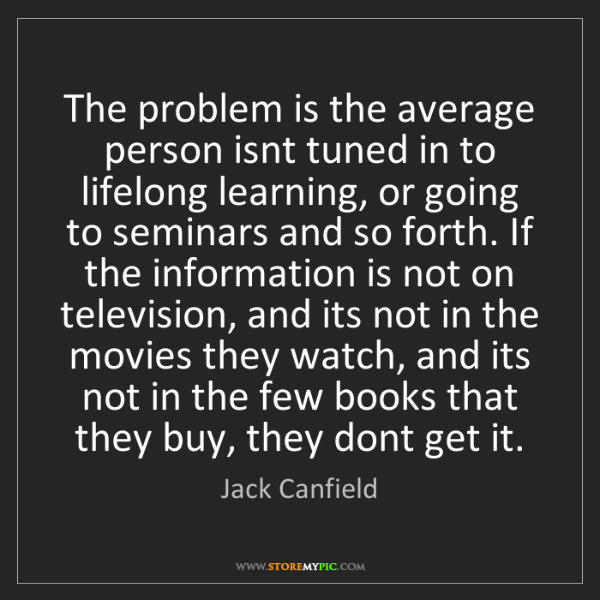 Jack Canfield: The problem is the average person isnt tuned in to lifelong...