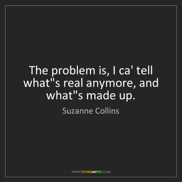 Suzanne Collins: The problem is, I ca' tell what's real anymore, and what's...