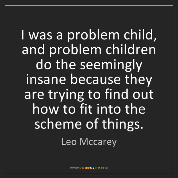 Leo Mccarey: I was a problem child, and problem children do the seemingly...
