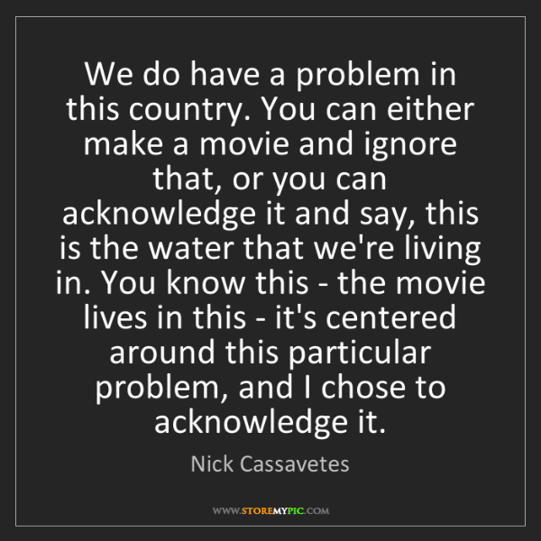 Nick Cassavetes: We do have a problem in this country. You can either...