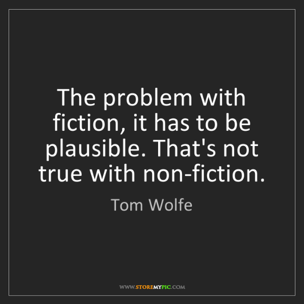 Tom Wolfe: The problem with fiction, it has to be plausible. That's...