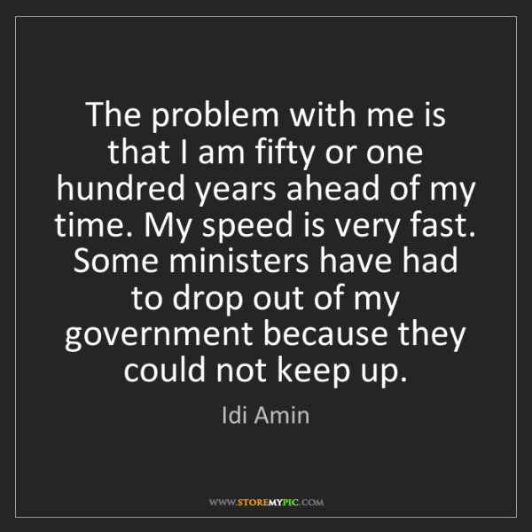 Idi Amin: The problem with me is that I am fifty or one hundred...