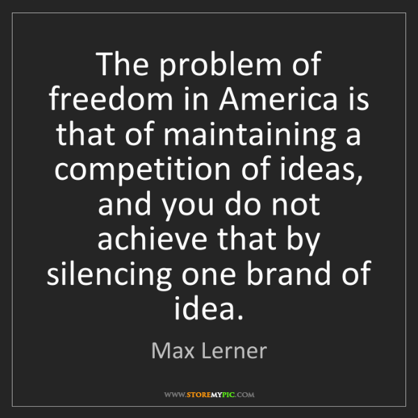 Max Lerner: The problem of freedom in America is that of maintaining...