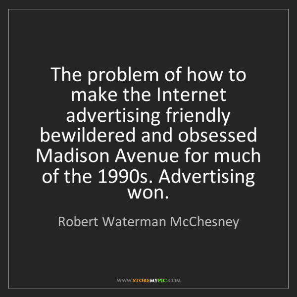 Robert Waterman McChesney: The problem of how to make the Internet advertising friendly...