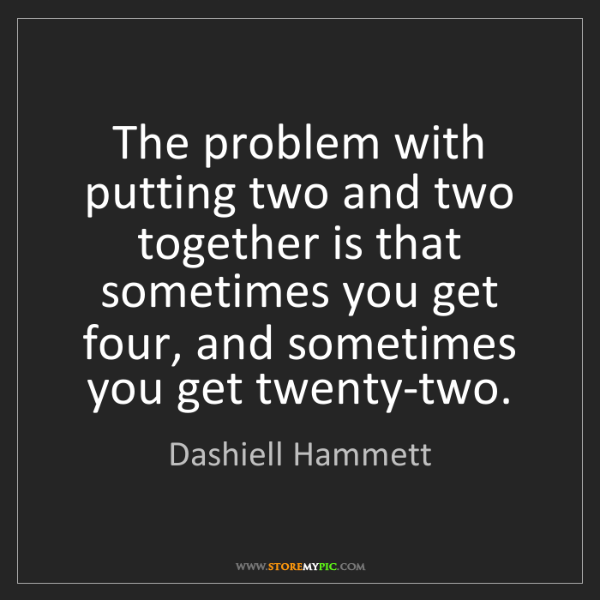 Dashiell Hammett: The problem with putting two and two together is that...