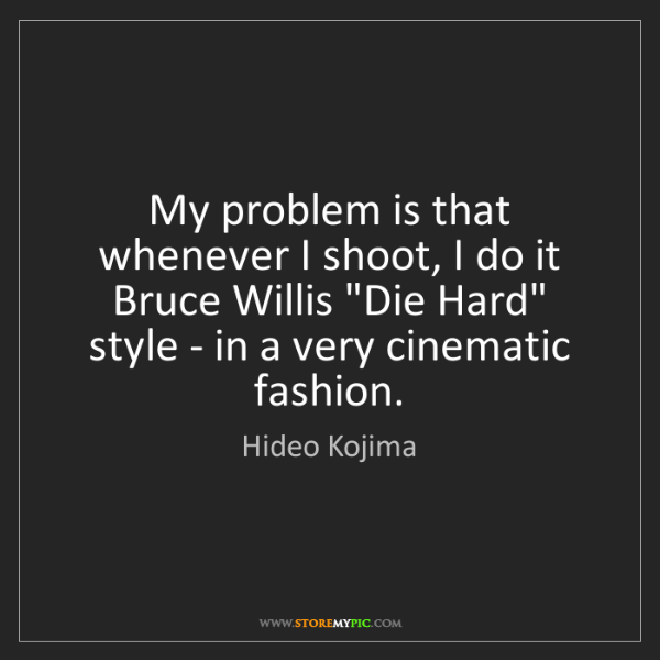 Hideo Kojima: My problem is that whenever I shoot, I do it Bruce Willis...