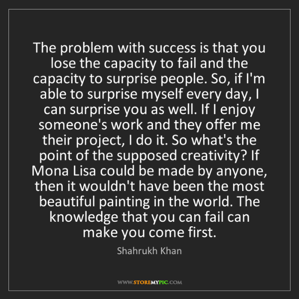 Shahrukh Khan: The problem with success is that you lose the capacity...