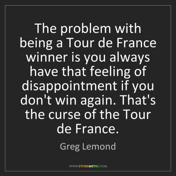 Greg Lemond: The problem with being a Tour de France winner is you...
