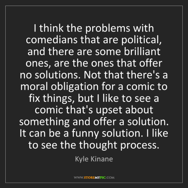 Kyle Kinane: I think the problems with comedians that are political,...