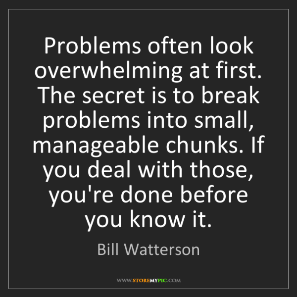 Bill Watterson: Problems often look overwhelming at first. The secret...