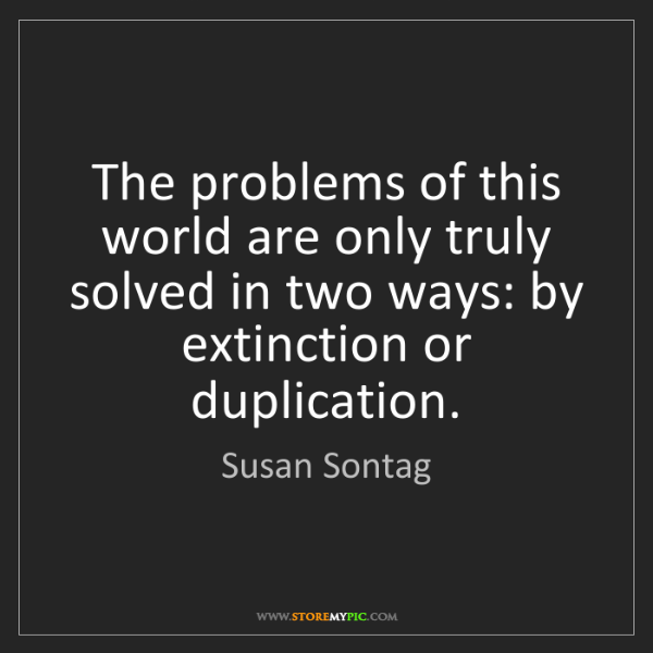 Susan Sontag: The problems of this world are only truly solved in two...