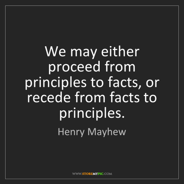 Henry Mayhew: We may either proceed from principles to facts, or recede...