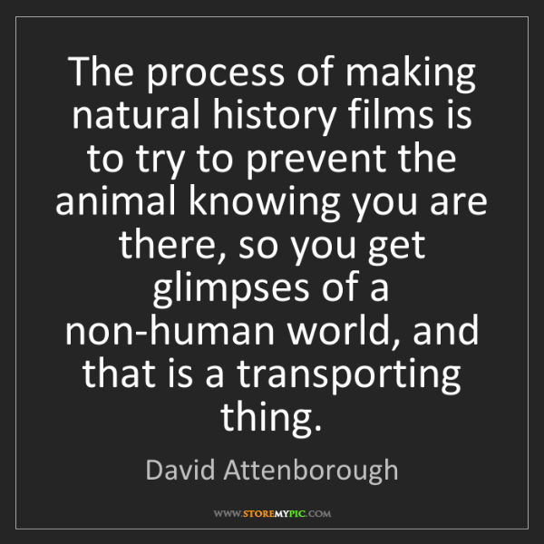 David Attenborough: The process of making natural history films is to try...