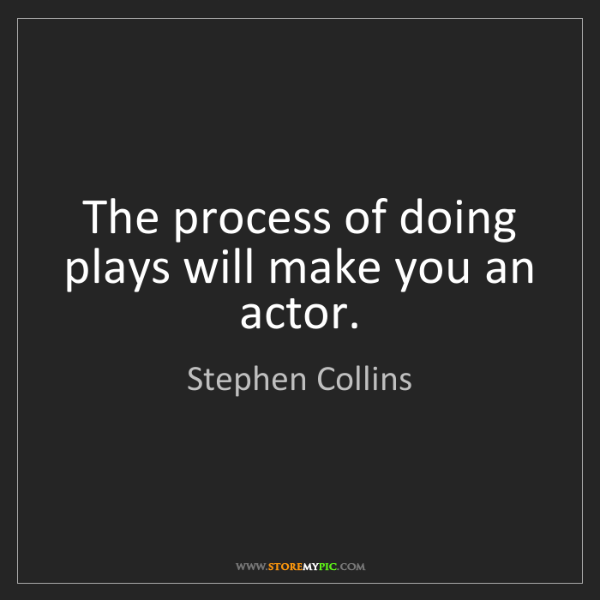 Stephen Collins: The process of doing plays will make you an actor.