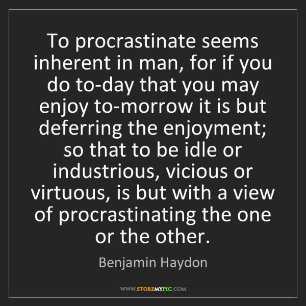 Benjamin Haydon: To procrastinate seems inherent in man, for if you do...