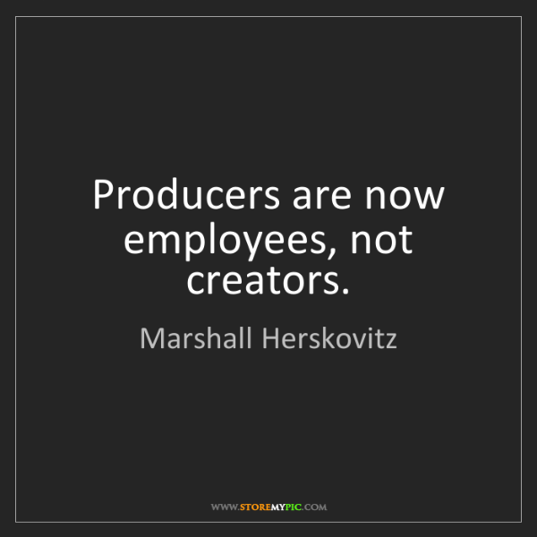 Marshall Herskovitz: Producers are now employees, not creators.