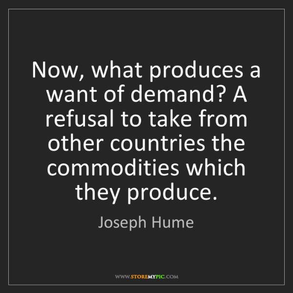 Joseph Hume: Now, what produces a want of demand? A refusal to take...