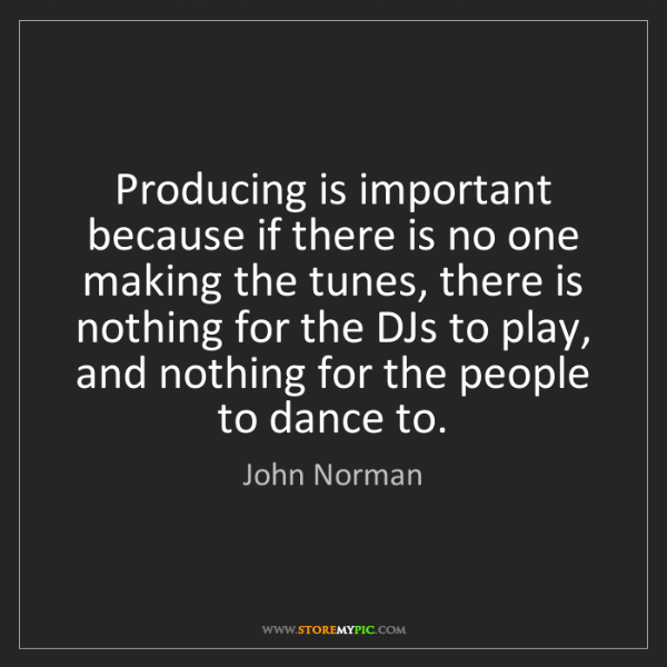 John Norman: Producing is important because if there is no one making...