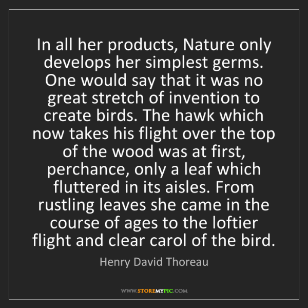 Henry David Thoreau: In all her products, Nature only develops her simplest...